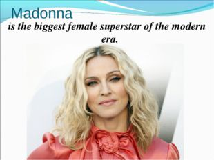 Madonna is the biggest female superstar of the modern era.