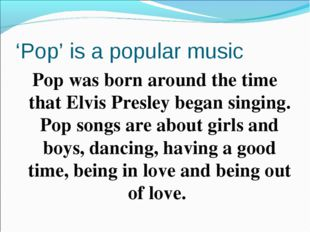 'Pop' is a popular music Pop was born around the time that Elvis Presley bega