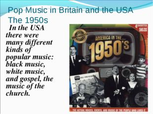 Pop Music in Britain and the USA The 1950s In the USA there were many differe
