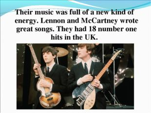 Their music was full of a new kind of energy. Lennon and McCartney wrote grea