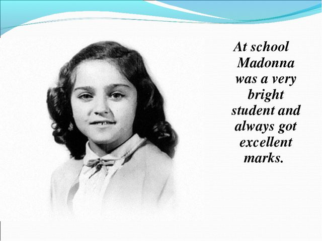At school Madonna was a very bright student and always got excellent marks.