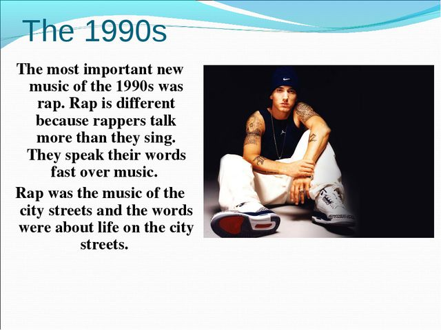The 1990s The most important new music of the 1990s was rap. Rap is different...