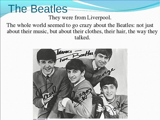 The Beatles They were from Liverpool. The whole world seemed to go crazy abou...