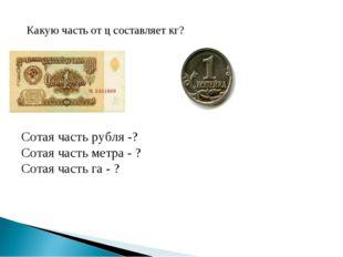 Какую часть от ц составляет кг? Сотая часть рубля -? Сотая часть метра - ? Со