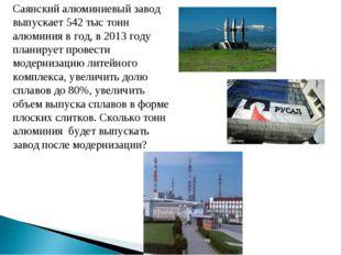 Саянский алюминиевый завод выпускает 542 тыс тонн алюминия в год, в 2013 году