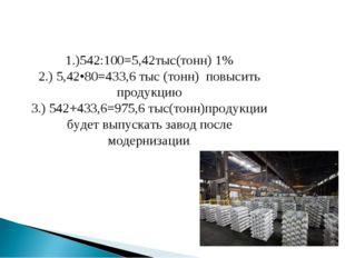 1.)542:100=5,42тыс(тонн) 1% 2.) 5,42•80=433,6 тыс (тонн) повысить продукцию 3