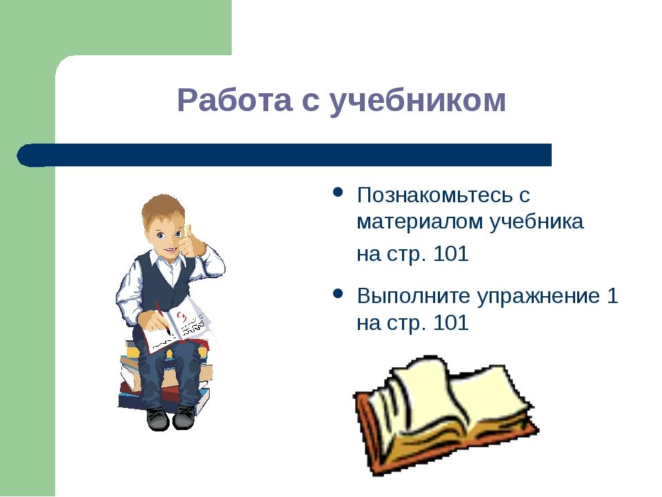 Работа с учебником Познакомьтесь с материалом учебника на стр. 101 Выполните...