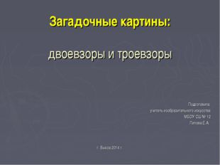 Загадочные картины: двоевзоры и троевзоры Подготовила: учитель изобразительно