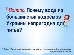Вопрос: Почему вода из большинства водоёмов Украины непригодна для питья? Отв