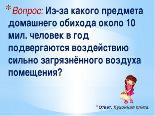 Вопрос: Из-за какого предмета домашнего обихода около 10 мил. человек в год п