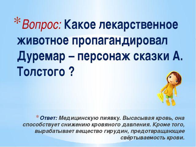 Вопрос: Какое лекарственное животное пропагандировал Дуремар – персонаж сказк...