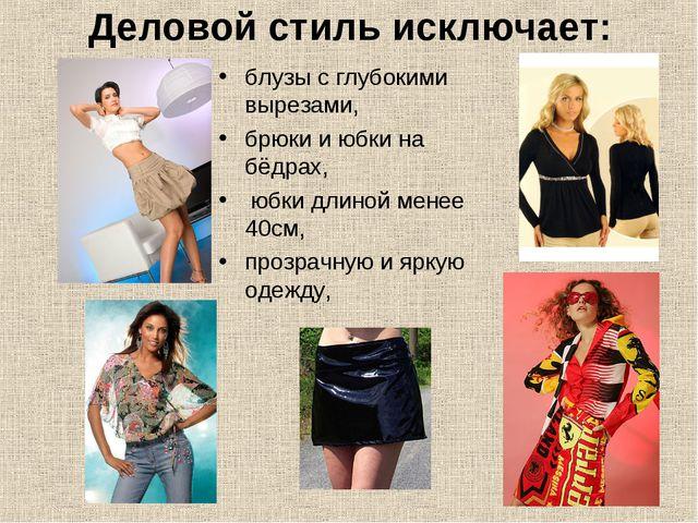 Деловой стиль исключает: блузы с глубокими вырезами, брюки и юбки на бёдрах,...