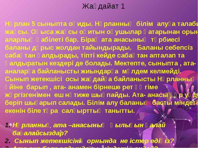 Жалпы Жағдайат 1 Нұрлан 5 сыныпта оқиды. Нұрланның білім алуға талабы жақсы....