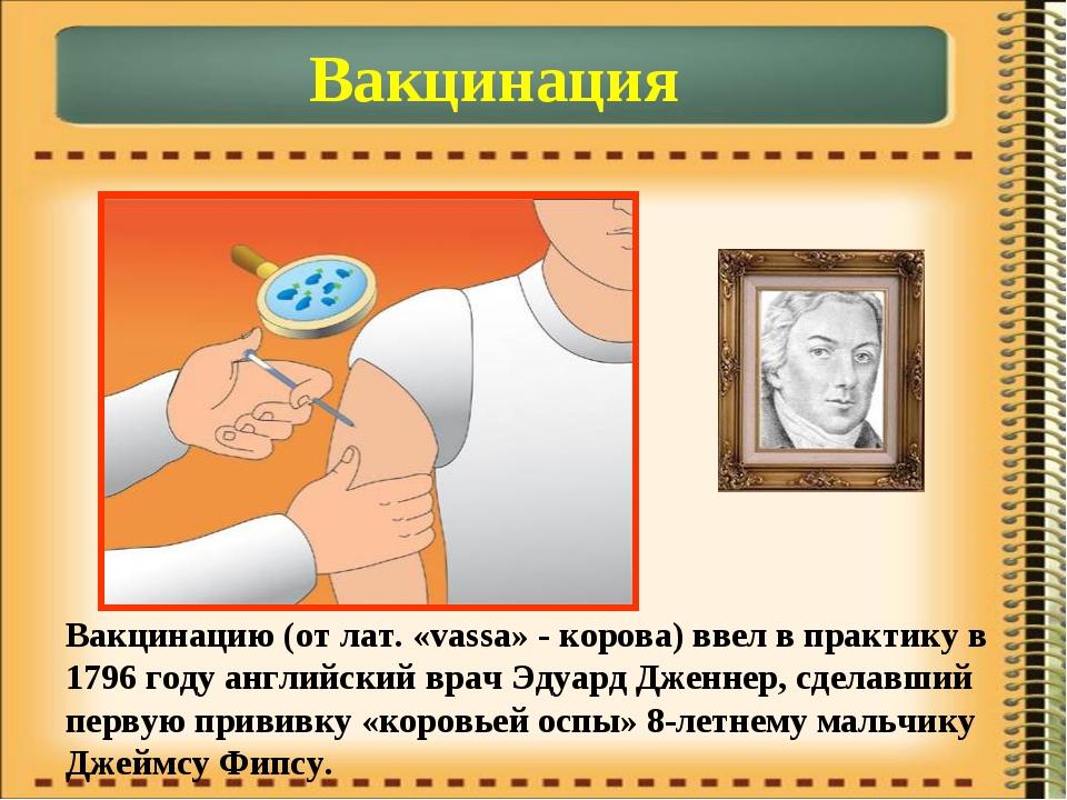 Вакцинация Вакцинацию (от лат. «vassa» - корова) ввел в практику в 1796 году...