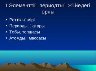 І.Элементтің периодтық жүйедегі орны Реттік нөмірі Периоды, қатары Тобы, топш