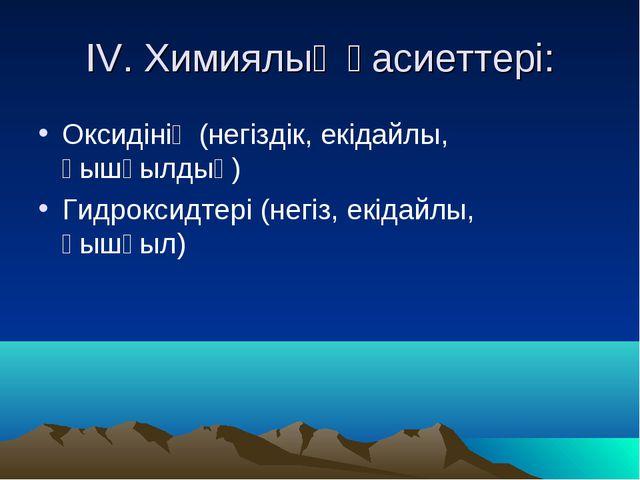 IV. Химиялық қасиеттері: Оксидінің (негіздік, екідайлы, қышқылдық) Гидроксидт...