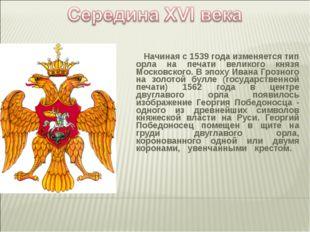 Начиная с 1539 года изменяется тип орла на печати великого князя Московского