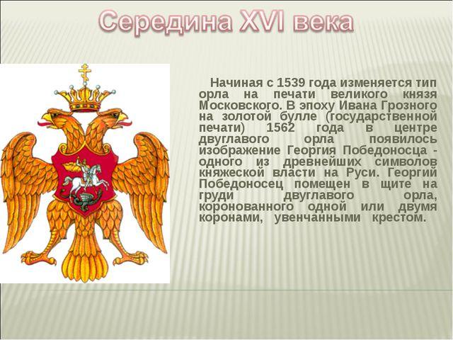 Начиная с 1539 года изменяется тип орла на печати великого князя Московского...