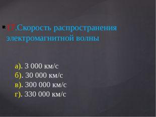 17.Скорость распространения электромагнитной волны а). 3 000 км/с б). 30 000