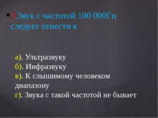 3.Звук с частотой 100 000Гц следует отнести к а). Ультразвуку б). Инфразвуку