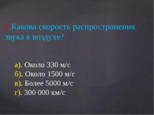 5.Какова скорость распространения звука в воздухе? а). Около 330 м/с б). Окол