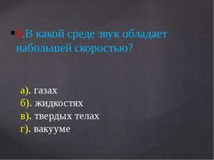 8.В какой среде звук обладает набольшей скоростью? а). газах б). жидкостях в)