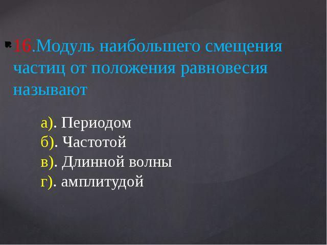 16.Модуль наибольшего смещения частиц от положения равновесия называют а). Пе...