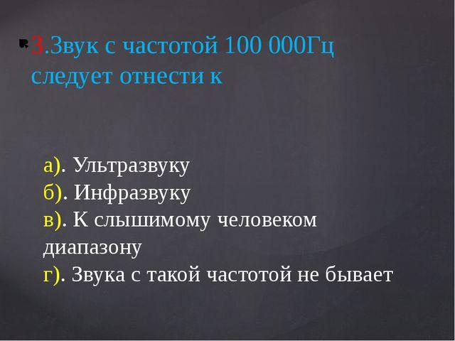 3.Звук с частотой 100 000Гц следует отнести к а). Ультразвуку б). Инфразвуку...