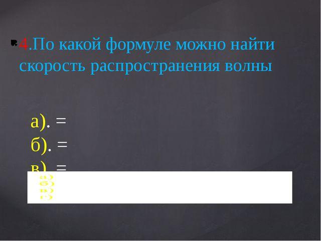 4.По какой формуле можно найти скорость распространения волны
