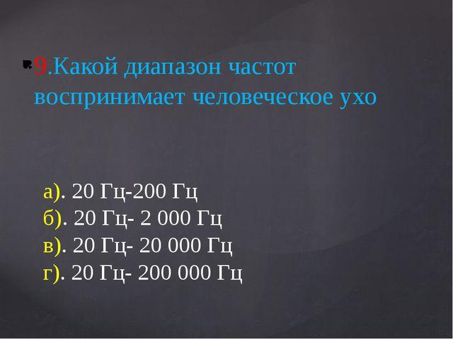 9.Какой диапазон частот воспринимает человеческое ухо а). 20 Гц-200 Гц б). 20...