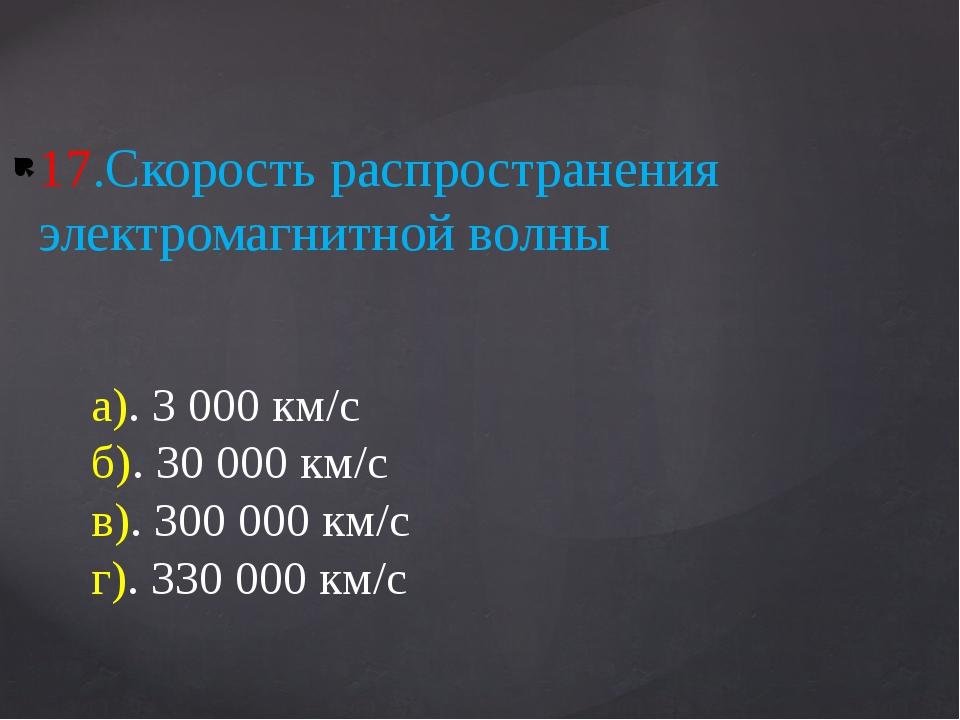 17.Скорость распространения электромагнитной волны а). 3 000 км/с б). 30 000...