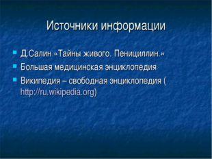 Источники информации Д.Салин «Тайны живого. Пенициллин.» Большая медицинская