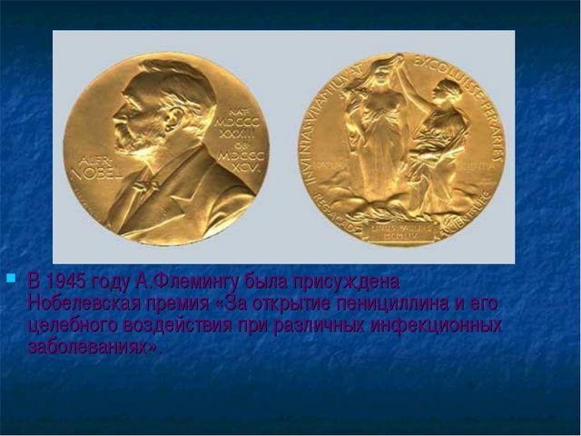 В 1945 году А.Флемингу была присуждена Нобелевская премия «За открытие пениц...