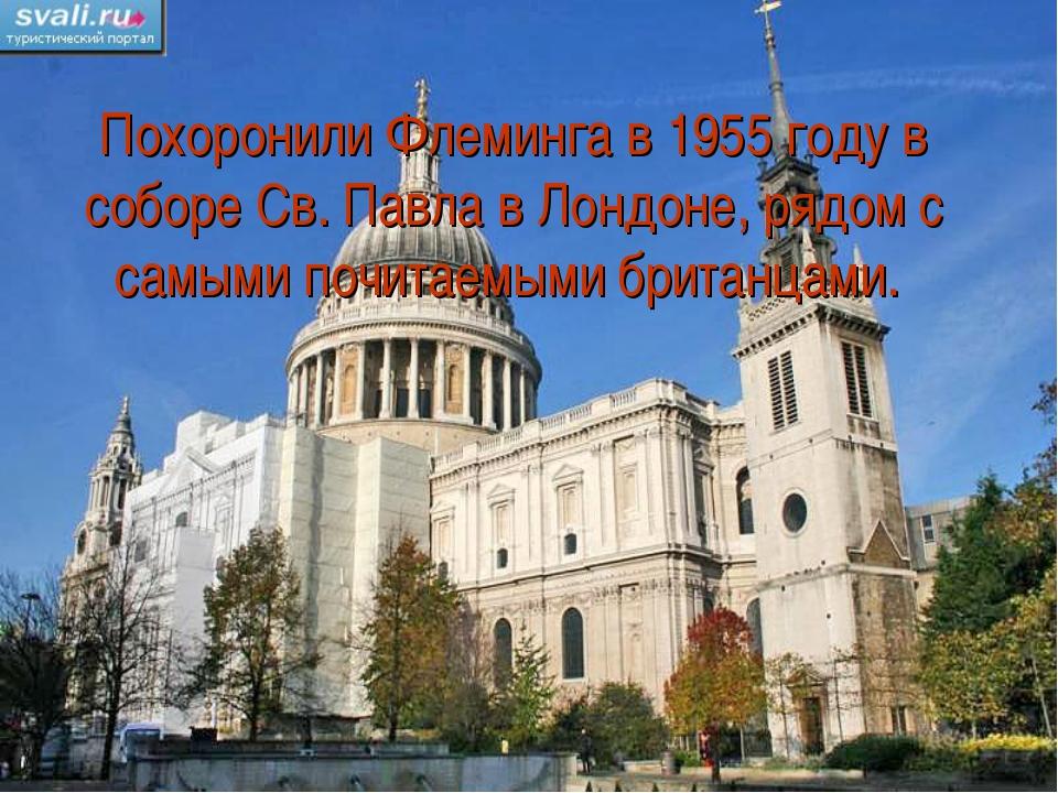 Похоронили Флеминга в 1955 году в соборе Св. Павла в Лондоне, рядом с самыми...