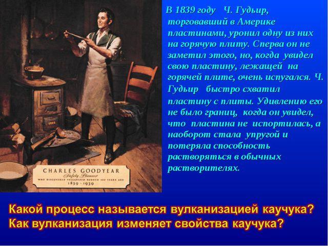 В 1839 году Ч. Гудьир, торговавший в Америке пластинами, уронил одну из них...