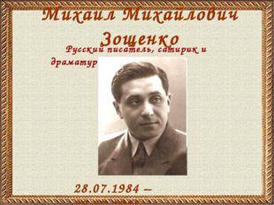 Михаил Михайлович Зощенко 28.07.1984 – 22.07.1958 Русский писатель, сатирик и