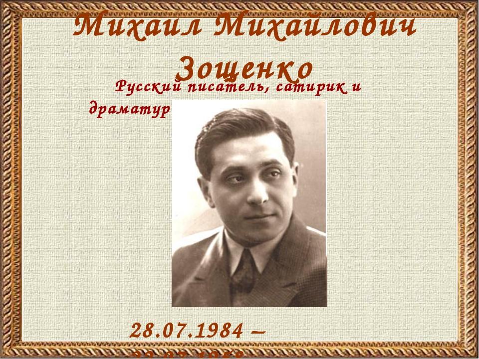 Михаил Михайлович Зощенко 28.07.1984 – 22.07.1958 Русский писатель, сатирик и...