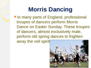 Morris Dancing In many parts of England, professional troupes of dancers per