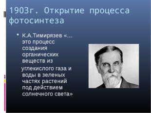 1903г. Открытие процесса фотосинтеза К.А.Тимирязев «…это процесс создания орг