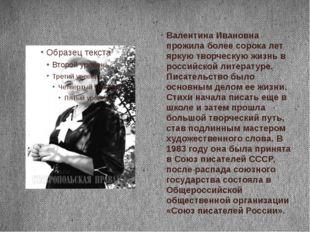 Валентина Ивановна прожила более сорока лет яркую творческую жизнь в российс