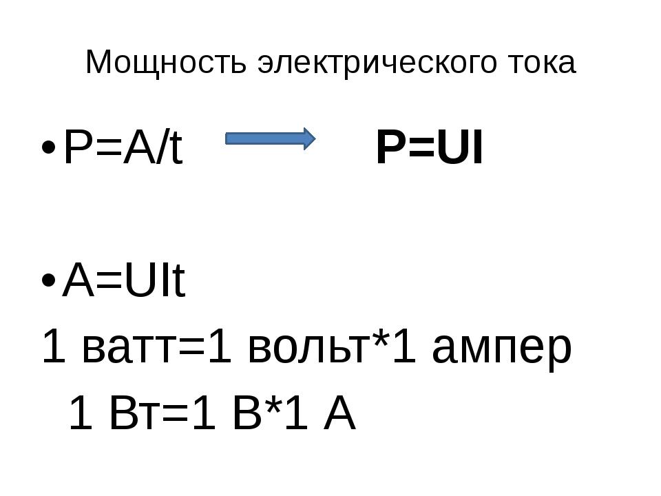 Мощность электрического тока P=A/t P=UI A=UIt 1 ватт=1 вольт*1 ампер 1 Вт=1 В...