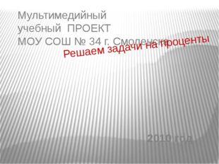 Мультимедийный учебный ПРОЕКТ МОУ СОШ № 34 г. Смоленска Решаем задачи на проц