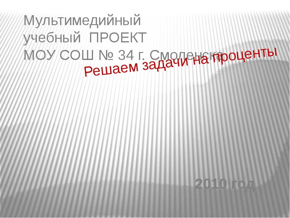 Мультимедийный учебный ПРОЕКТ МОУ СОШ № 34 г. Смоленска Решаем задачи на проц...