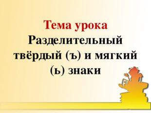 Тема урока Разделительный твёрдый (ъ) и мягкий (ь) знаки
