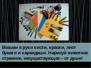 Возьми в руки кисти, краски, лист бумаги и карандаши. Нарисуй животное странн