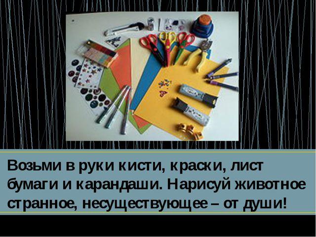 Возьми в руки кисти, краски, лист бумаги и карандаши. Нарисуй животное странн...