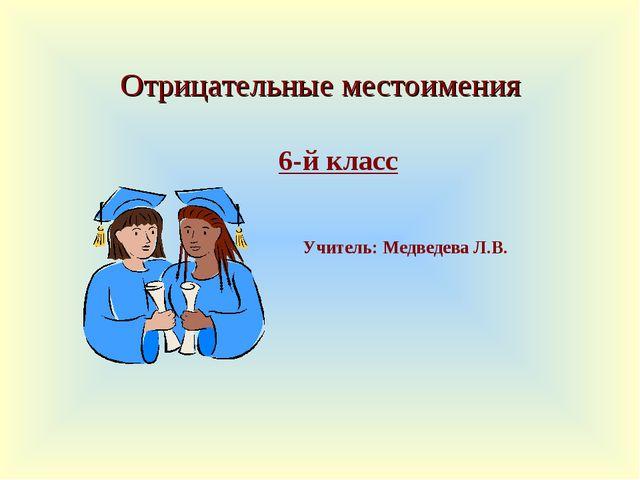 Отрицательные местоимения 6-й классУчитель: Медведева Л.В.