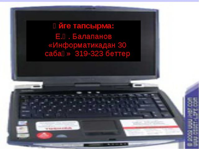 Үйге тапсырма: Е.Қ. Балапанов «Информатикадан 30 сабақ» 319-323 беттер