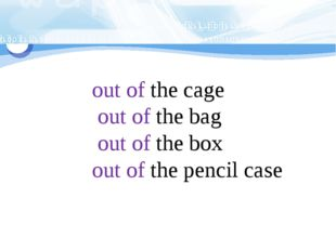 out of the cage out of the bag out of the box out of the pencil case