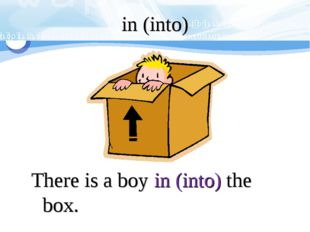 in (into) There is a boy in (into) the box.